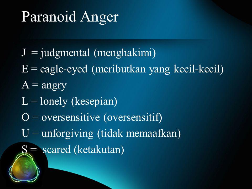 Paranoid Anger J = judgmental (menghakimi) E = eagle-eyed (meributkan yang kecil-kecil) A = angry L = lonely (kesepian) O = oversensitive (oversensiti