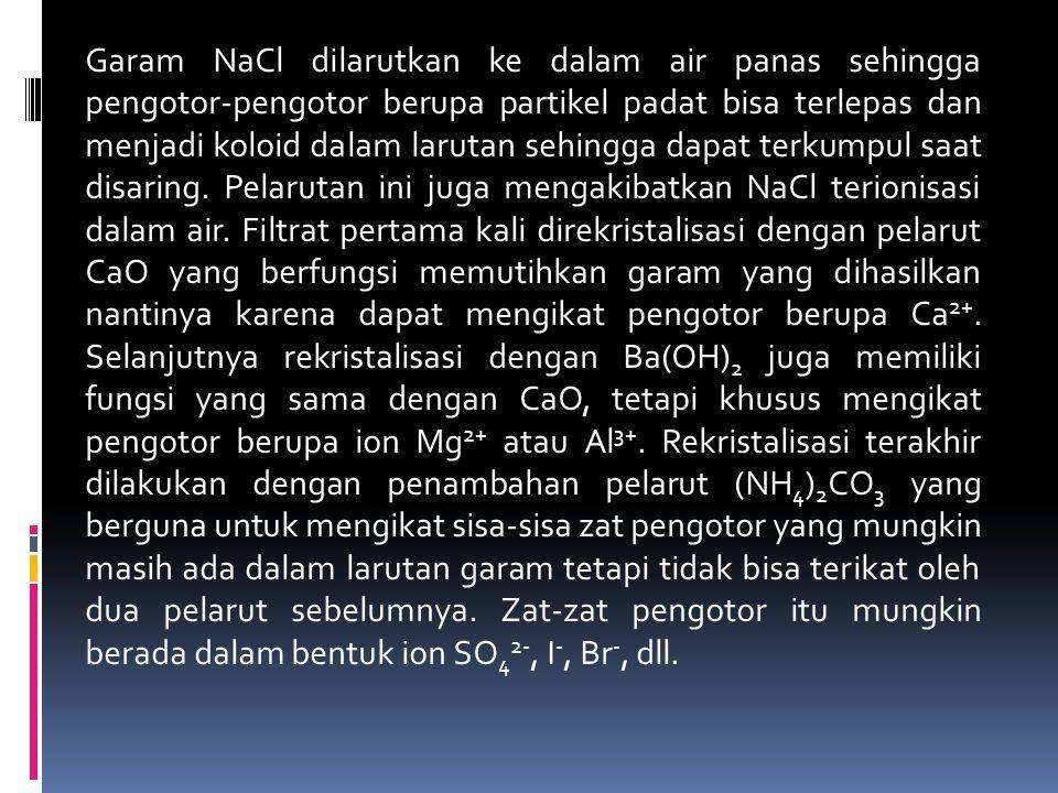 Garam NaCl dilarutkan ke dalam air panas sehingga pengotor-pengotor berupa partikel padat bisa terlepas dan menjadi koloid dalam larutan sehingga dapa
