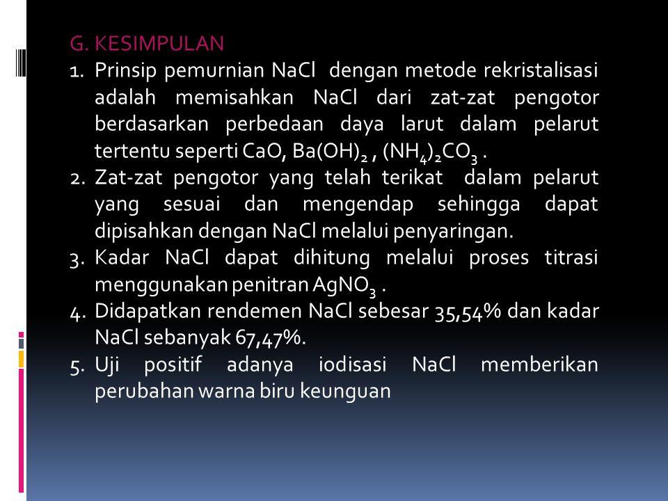 G. KESIMPULAN 1.Prinsip pemurnian NaCl dengan metode rekristalisasi adalah memisahkan NaCl dari zat-zat pengotor berdasarkan perbedaan daya larut dala