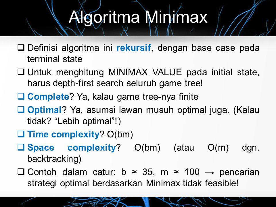 Algoritma Minimax  Definisi algoritma ini rekursif, dengan base case pada terminal state  Untuk menghitung MINIMAX VALUE pada initial state, harus depth-first search seluruh game tree.