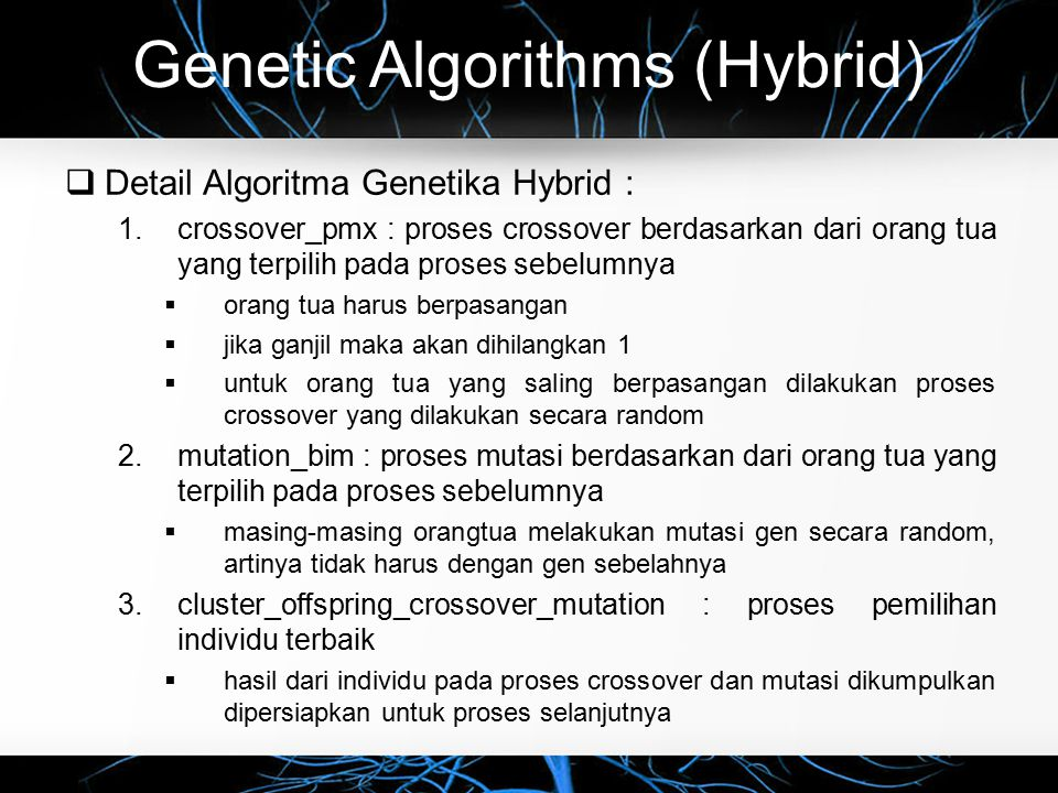 Genetic Algorithms (Hybrid)  Detail Algoritma Genetika Hybrid : 1.crossover_pmx : proses crossover berdasarkan dari orang tua yang terpilih pada proses sebelumnya  orang tua harus berpasangan  jika ganjil maka akan dihilangkan 1  untuk orang tua yang saling berpasangan dilakukan proses crossover yang dilakukan secara random 2.mutation_bim : proses mutasi berdasarkan dari orang tua yang terpilih pada proses sebelumnya  masing-masing orangtua melakukan mutasi gen secara random, artinya tidak harus dengan gen sebelahnya 3.cluster_offspring_crossover_mutation : proses pemilihan individu terbaik  hasil dari individu pada proses crossover dan mutasi dikumpulkan dipersiapkan untuk proses selanjutnya
