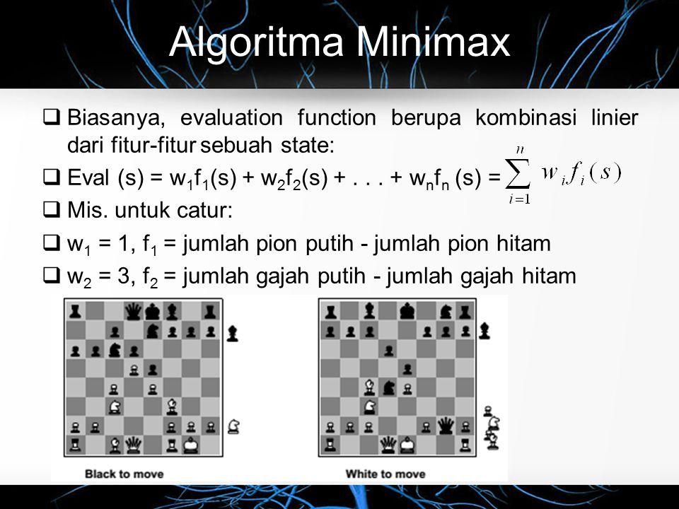 Algoritma Minimax  Biasanya, evaluation function berupa kombinasi linier dari fitur-fitur sebuah state:  Eval (s) = w 1 f 1 (s) + w 2 f 2 (s) +... +