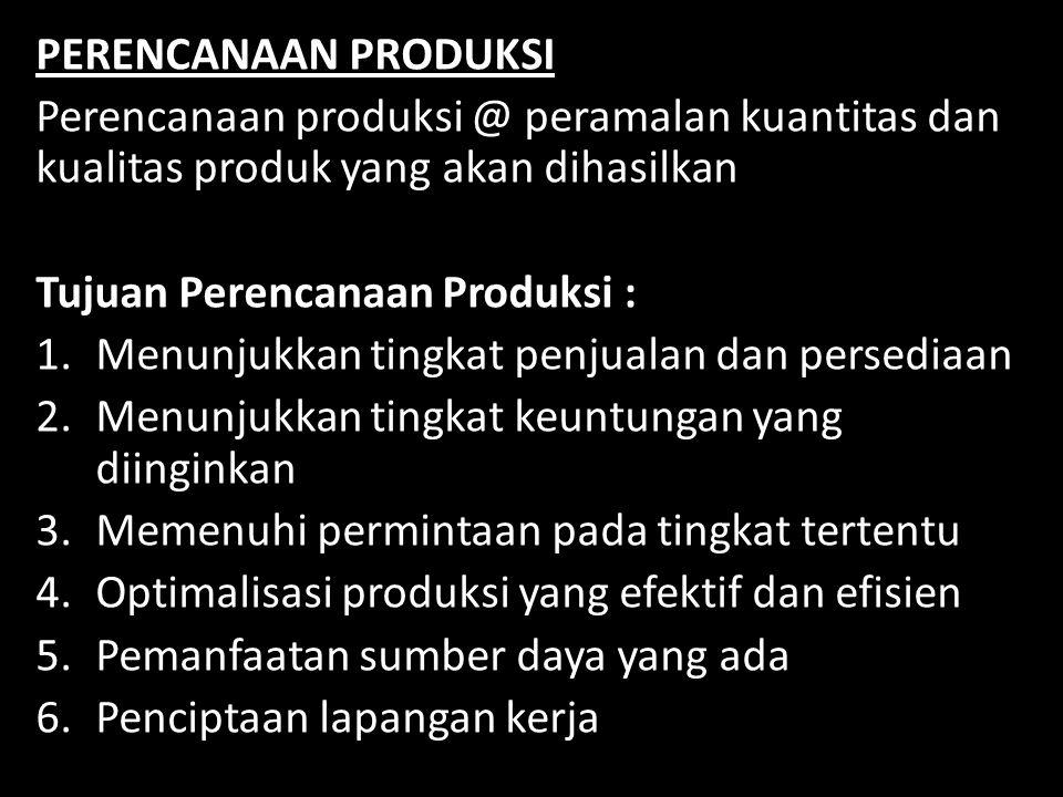 PERENCANAAN PRODUKSI Perencanaan produksi @ peramalan kuantitas dan kualitas produk yang akan dihasilkan Tujuan Perencanaan Produksi : 1.Menunjukkan t