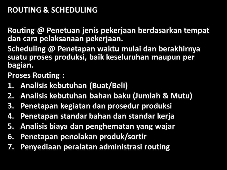 ROUTING & SCHEDULING Routing @ Penetuan jenis pekerjaan berdasarkan tempat dan cara pelaksanaan pekerjaan. Scheduling @ Penetapan waktu mulai dan bera
