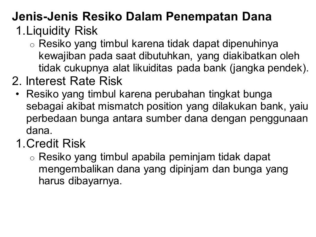 Jenis-Jenis Resiko Dalam Penempatan Dana 1.Liquidity Risk o Resiko yang timbul karena tidak dapat dipenuhinya kewajiban pada saat dibutuhkan, yang dia