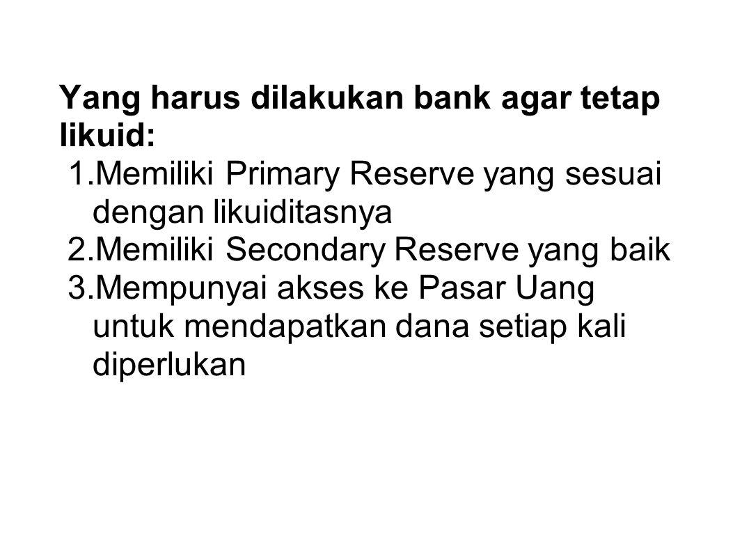 Yang harus dilakukan bank agar tetap likuid: 1.Memiliki Primary Reserve yang sesuai dengan likuiditasnya 2.Memiliki Secondary Reserve yang baik 3.Memp