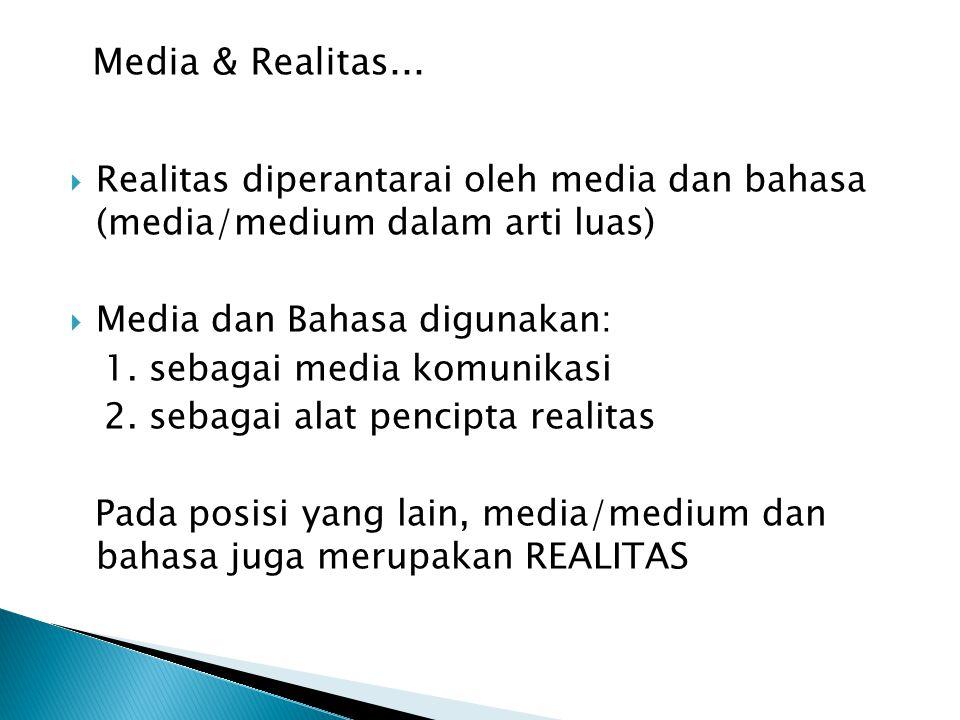  Realitas diperantarai oleh media dan bahasa (media/medium dalam arti luas)  Media dan Bahasa digunakan: 1. sebagai media komunikasi 2. sebagai alat