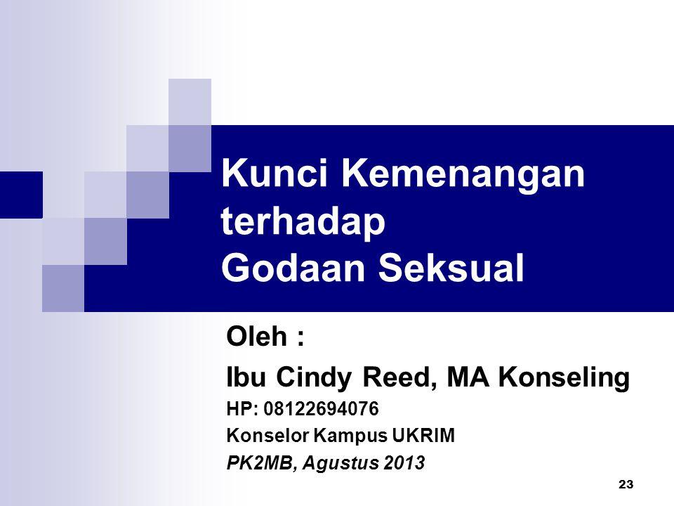 23 Kunci Kemenangan terhadap Godaan Seksual Oleh : Ibu Cindy Reed, MA Konseling HP: 08122694076 Konselor Kampus UKRIM PK2MB, Agustus 2013