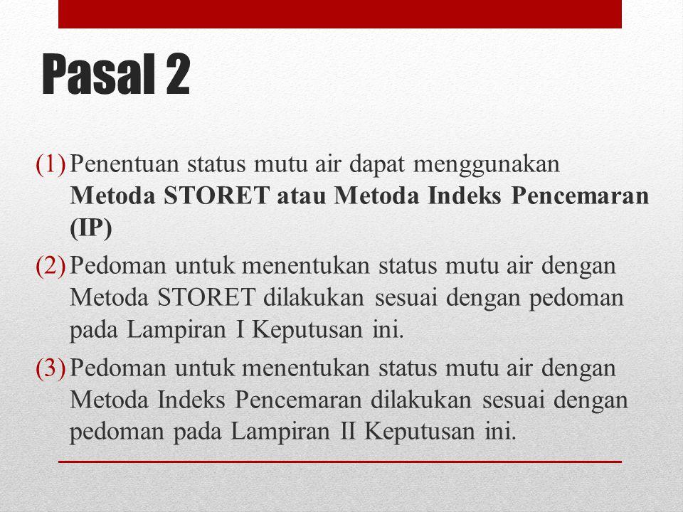 Pasal 2 (1)Penentuan status mutu air dapat menggunakan Metoda STORET atau Metoda Indeks Pencemaran (IP) (2)Pedoman untuk menentukan status mutu air dengan Metoda STORET dilakukan sesuai dengan pedoman pada Lampiran I Keputusan ini.