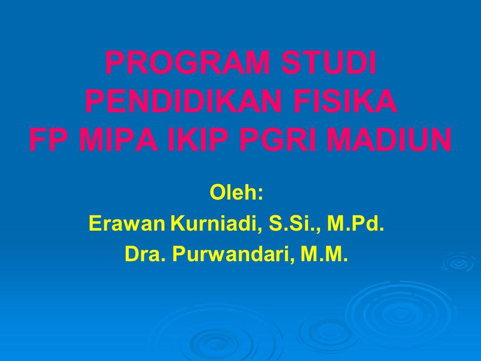 PROGRAM STUDI PENDIDIKAN FISIKA FP MIPA IKIP PGRI MADIUN Oleh: Erawan Kurniadi, S.Si., M.Pd. Dra. Purwandari, M.M.