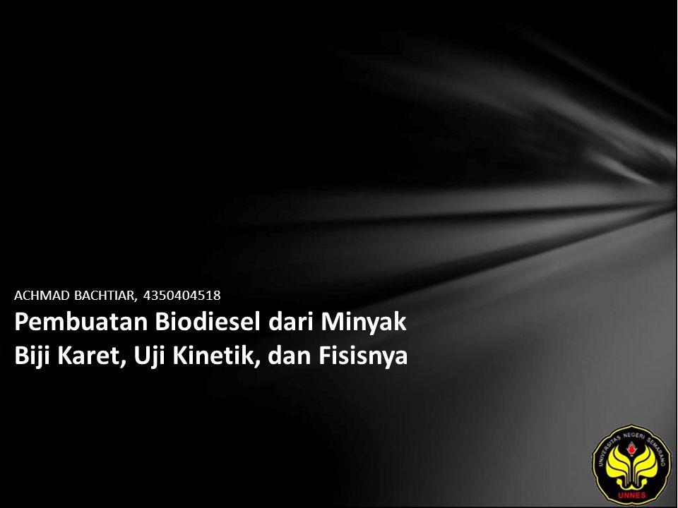 ACHMAD BACHTIAR, 4350404518 Pembuatan Biodiesel dari Minyak Biji Karet, Uji Kinetik, dan Fisisnya