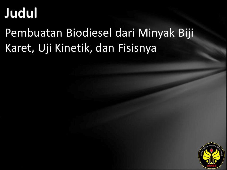 Judul Pembuatan Biodiesel dari Minyak Biji Karet, Uji Kinetik, dan Fisisnya
