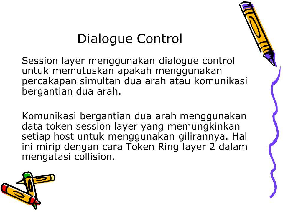 Dialogue Control Session layer menggunakan dialogue control untuk memutuskan apakah menggunakan percakapan simultan dua arah atau komunikasi bergantia