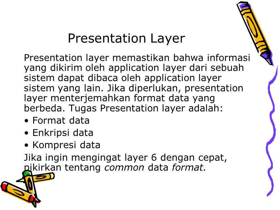 Presentation Layer Presentation layer memastikan bahwa informasi yang dikirim oleh application layer dari sebuah sistem dapat dibaca oleh application