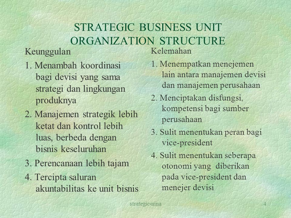 strategic-nina4 STRATEGIC BUSINESS UNIT ORGANIZATION STRUCTURE Keunggulan 1. Menambah koordinasi bagi devisi yang sama strategi dan lingkungan produkn
