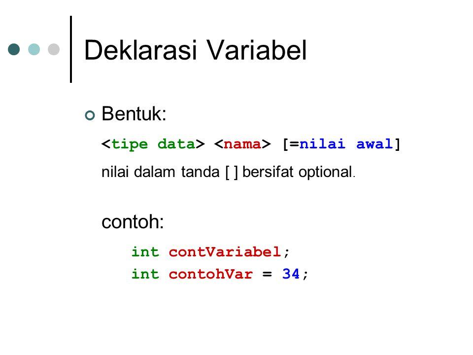 Deklarasi Variabel Bentuk: [=nilai awal] nilai dalam tanda [ ] bersifat optional. contoh: int contVariabel; int contohVar = 34;