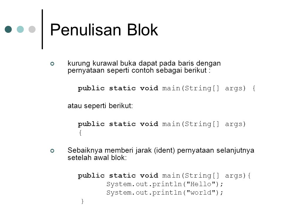 Penulisan Blok kurung kurawal buka dapat pada baris dengan pernyataan seperti contoh sebagai berikut : public static void main(String[] args) { atau s