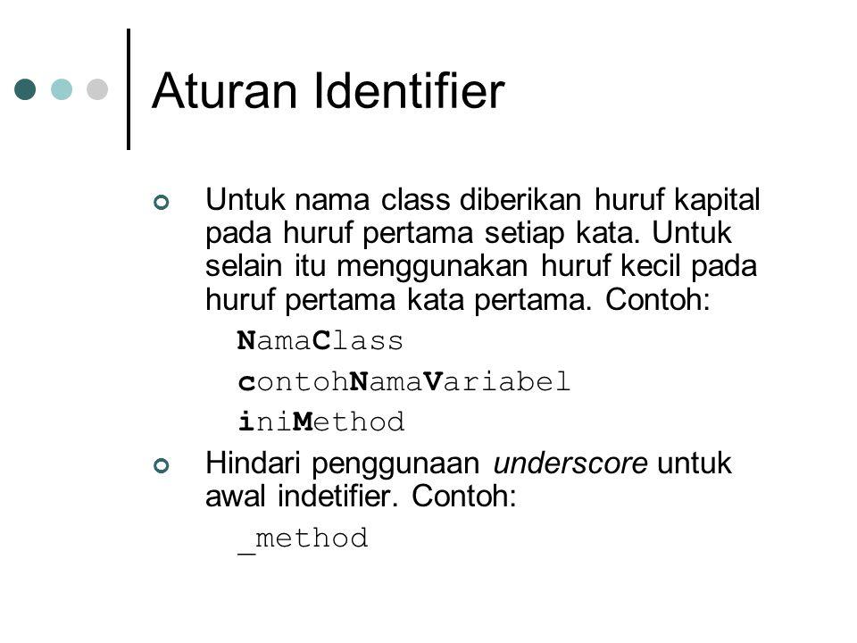 Aturan Identifier Untuk nama class diberikan huruf kapital pada huruf pertama setiap kata. Untuk selain itu menggunakan huruf kecil pada huruf pertama