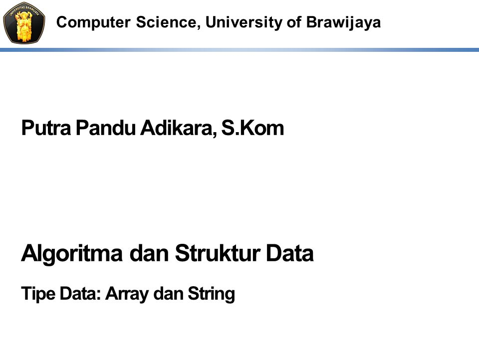 Computer Science, University of Brawijaya Putra Pandu Adikara, S.Kom Algoritma dan Struktur Data Tipe Data: Array dan String