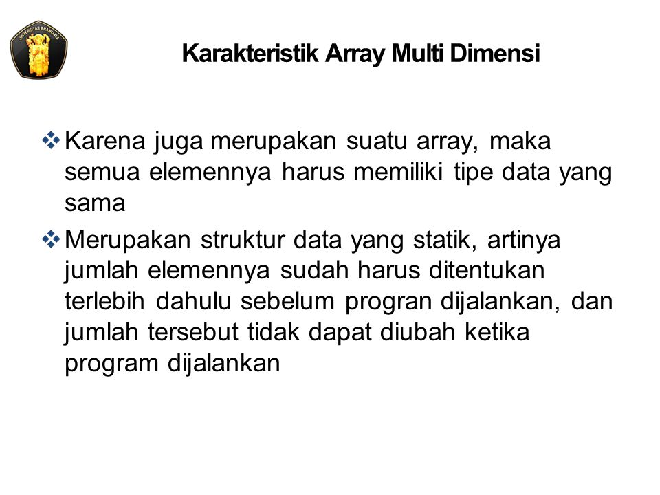 Karakteristik Array Multi Dimensi  Karena juga merupakan suatu array, maka semua elemennya harus memiliki tipe data yang sama  Merupakan struktur da