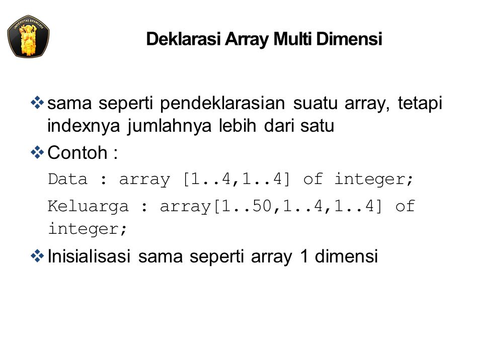 Deklarasi Array Multi Dimensi  sama seperti pendeklarasian suatu array, tetapi indexnya jumlahnya lebih dari satu  Contoh : Data : array [1..4,1..4] of integer; Keluarga : array[1..50,1..4,1..4] of integer;  Inisialisasi sama seperti array 1 dimensi
