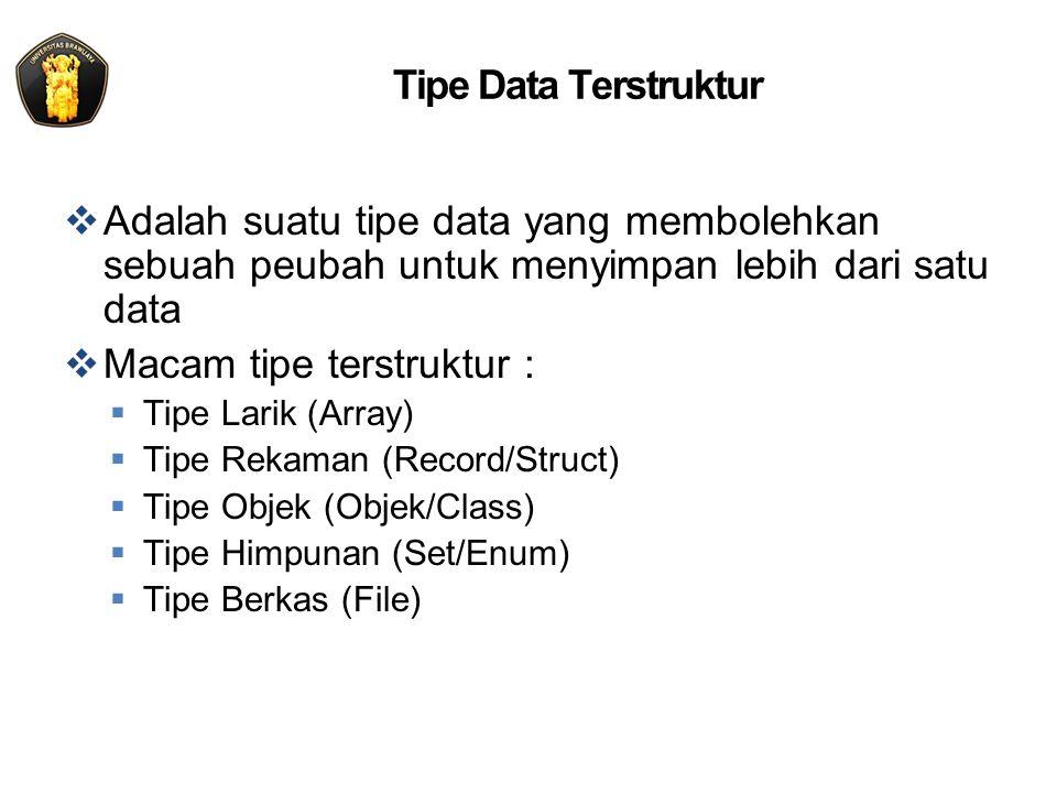 Tipe Data Terstruktur  Adalah suatu tipe data yang membolehkan sebuah peubah untuk menyimpan lebih dari satu data  Macam tipe terstruktur :  Tipe Larik (Array)  Tipe Rekaman (Record/Struct)  Tipe Objek (Objek/Class)  Tipe Himpunan (Set/Enum)  Tipe Berkas (File)