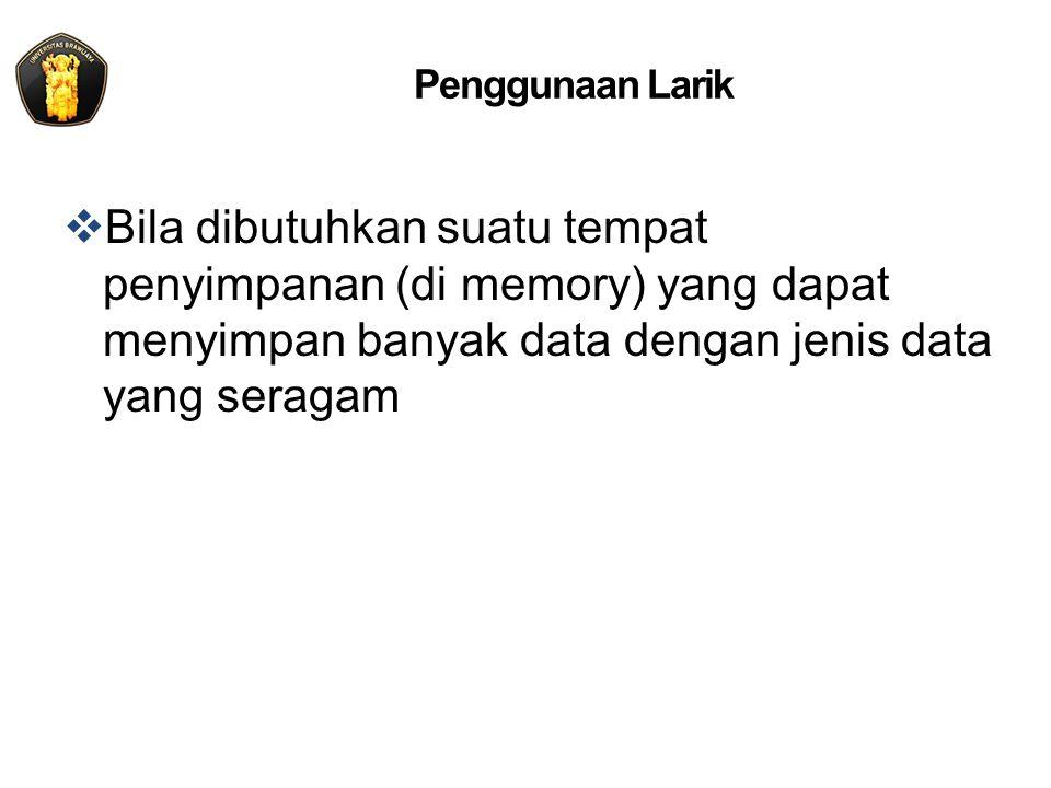 Penggunaan Larik  Bila dibutuhkan suatu tempat penyimpanan (di memory) yang dapat menyimpan banyak data dengan jenis data yang seragam