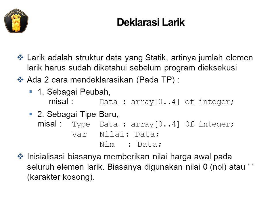 Deklarasi Larik  Larik adalah struktur data yang Statik, artinya jumlah elemen larik harus sudah diketahui sebelum program dieksekusi  Ada 2 cara mendeklarasikan (Pada TP) :  1.