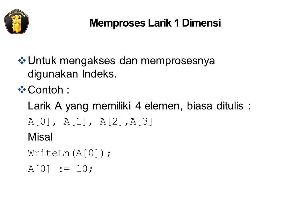 Memproses Larik 1 Dimensi  Untuk mengakses dan memprosesnya digunakan Indeks.  Contoh : Larik A yang memiliki 4 elemen, biasa ditulis : A[0], A[1],