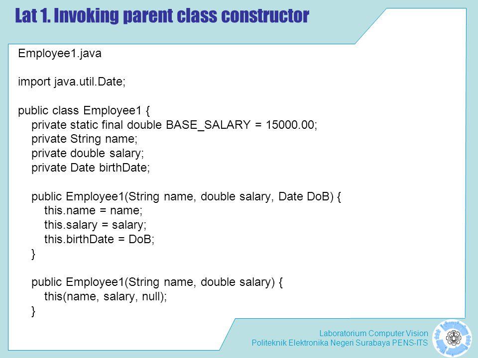 Laboratorium Computer Vision Politeknik Elektronika Negeri Surabaya PENS-ITS Lat 1. Invoking parent class constructor Employee1.java import java.util.
