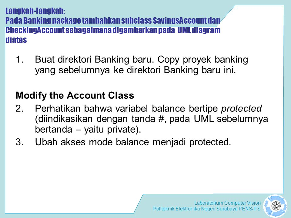 Laboratorium Computer Vision Politeknik Elektronika Negeri Surabaya PENS-ITS The Savings Account Subclass 4.Implementasikan class SavingsAccount sebagaimana UML diagram.