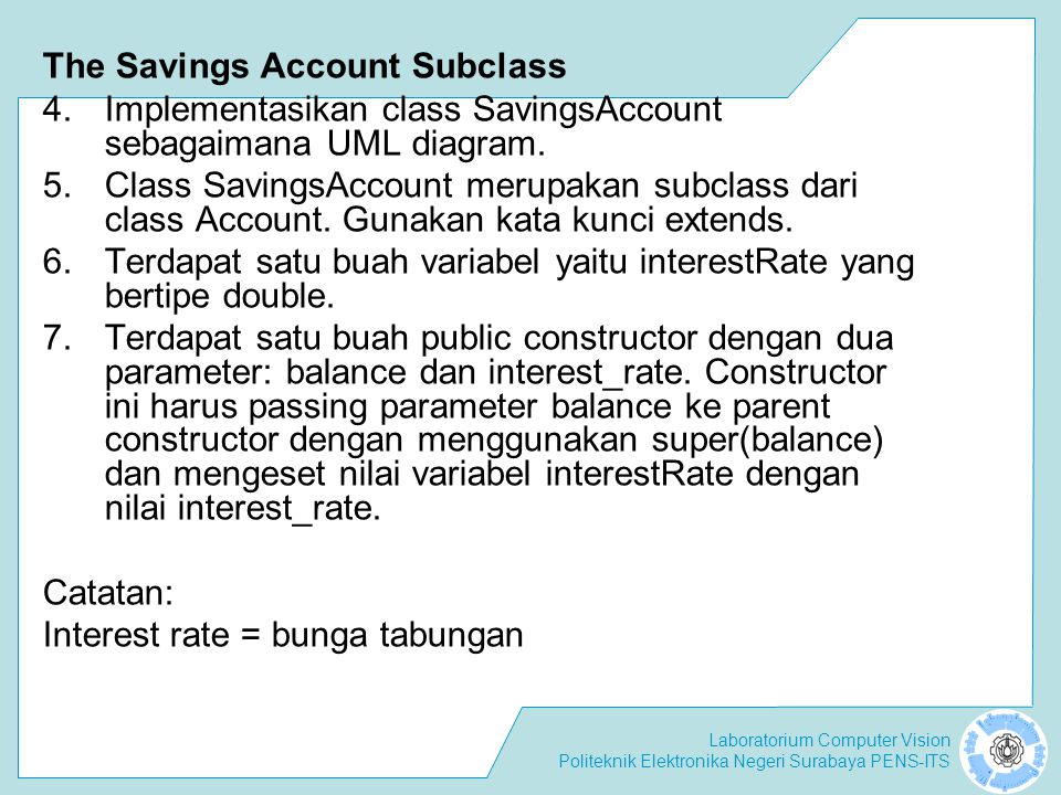 Laboratorium Computer Vision Politeknik Elektronika Negeri Surabaya PENS-ITS The Checking Account Subclass 8.Implementasikan class CheckingAccount sesuai dengan UML diagram.