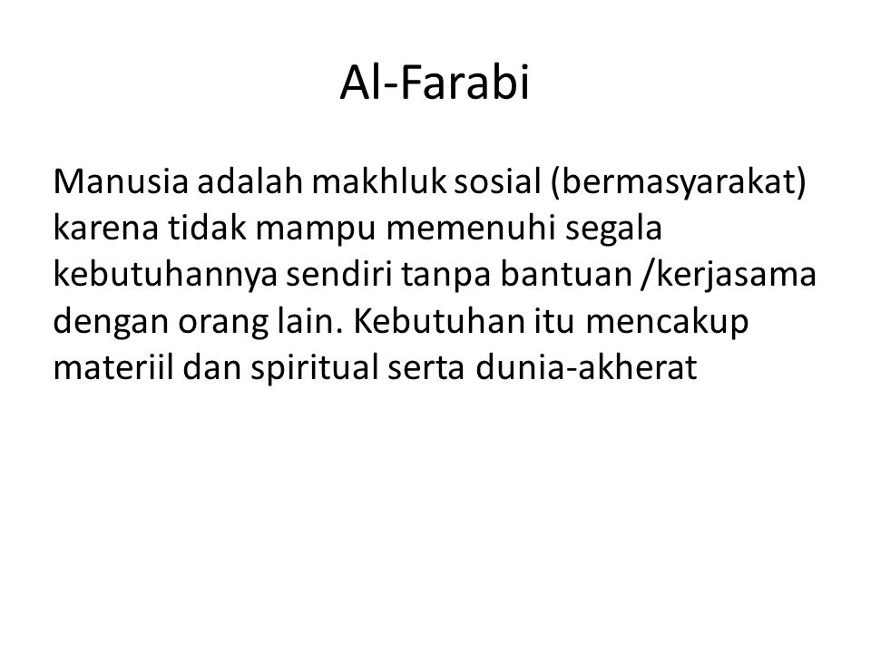 Al-Farabi Manusia adalah makhluk sosial (bermasyarakat) karena tidak mampu memenuhi segala kebutuhannya sendiri tanpa bantuan /kerjasama dengan orang