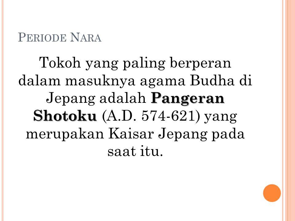 P ERIODE N ARA Pangeran Shotoku Tokoh yang paling berperan dalam masuknya agama Budha di Jepang adalah Pangeran Shotoku (A.D. 574-621) yang merupakan