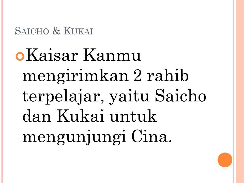 S AICHO & K UKAI Kaisar Kanmu mengirimkan 2 rahib terpelajar, yaitu Saicho dan Kukai untuk mengunjungi Cina.