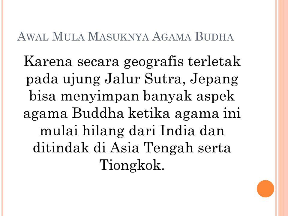 A WAL M ULA M ASUKNYA A GAMA B UDHA Karena secara geografis terletak pada ujung Jalur Sutra, Jepang bisa menyimpan banyak aspek agama Buddha ketika ag