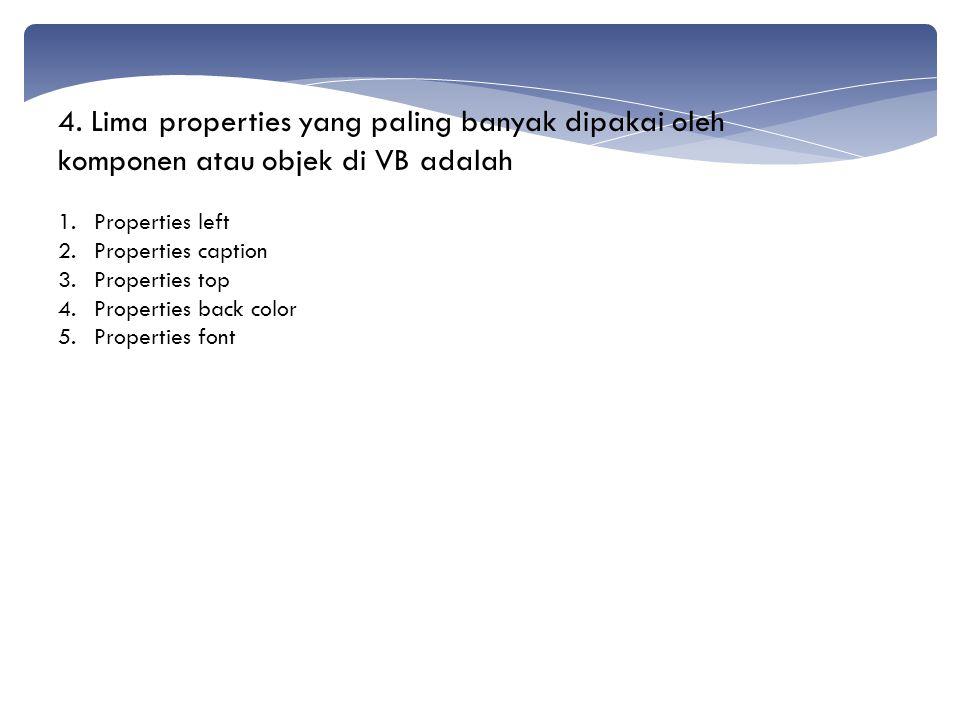 4. Lima properties yang paling banyak dipakai oleh komponen atau objek di VB adalah 1.Properties left 2.Properties caption 3.Properties top 4.Properti