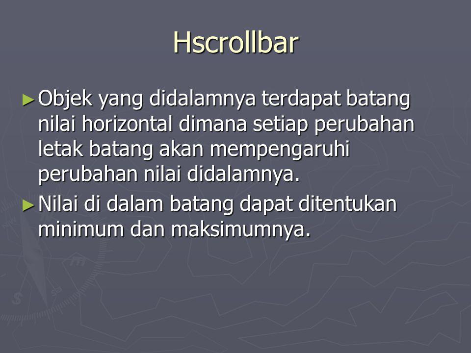 Hscrollbar ► Objek yang didalamnya terdapat batang nilai horizontal dimana setiap perubahan letak batang akan mempengaruhi perubahan nilai didalamnya.