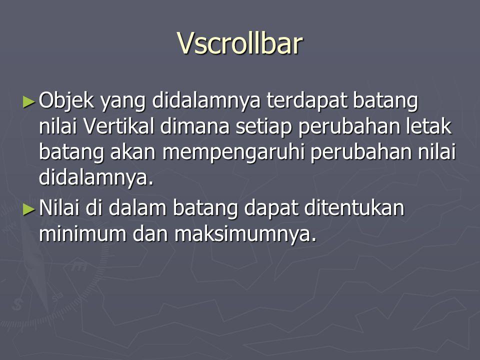 Vscrollbar ► Objek yang didalamnya terdapat batang nilai Vertikal dimana setiap perubahan letak batang akan mempengaruhi perubahan nilai didalamnya. ►