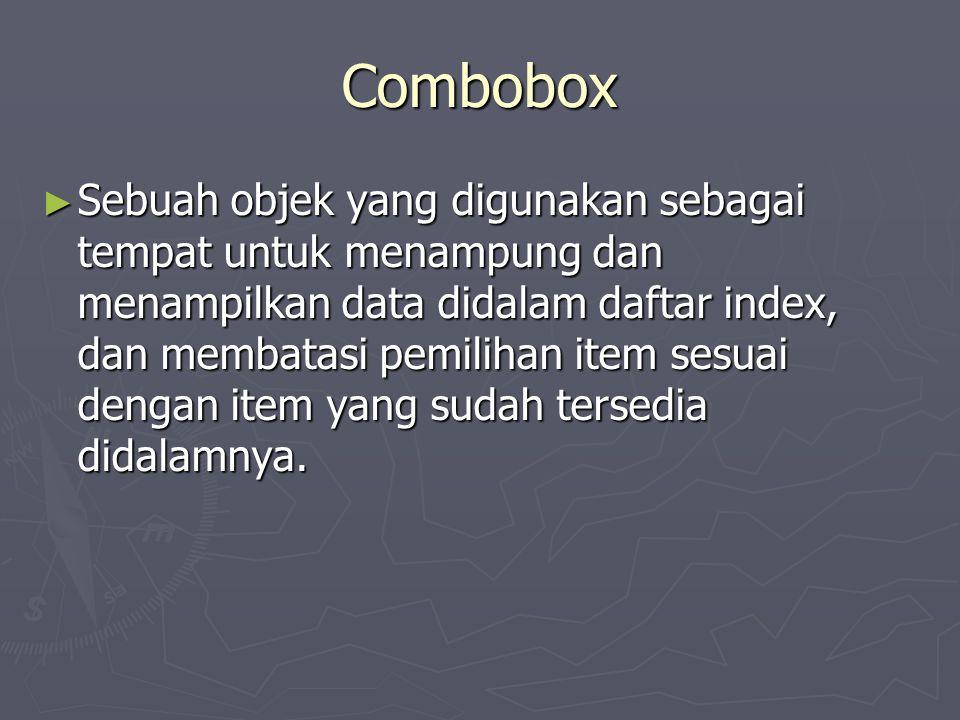 Combobox ► Sebuah objek yang digunakan sebagai tempat untuk menampung dan menampilkan data didalam daftar index, dan membatasi pemilihan item sesuai d