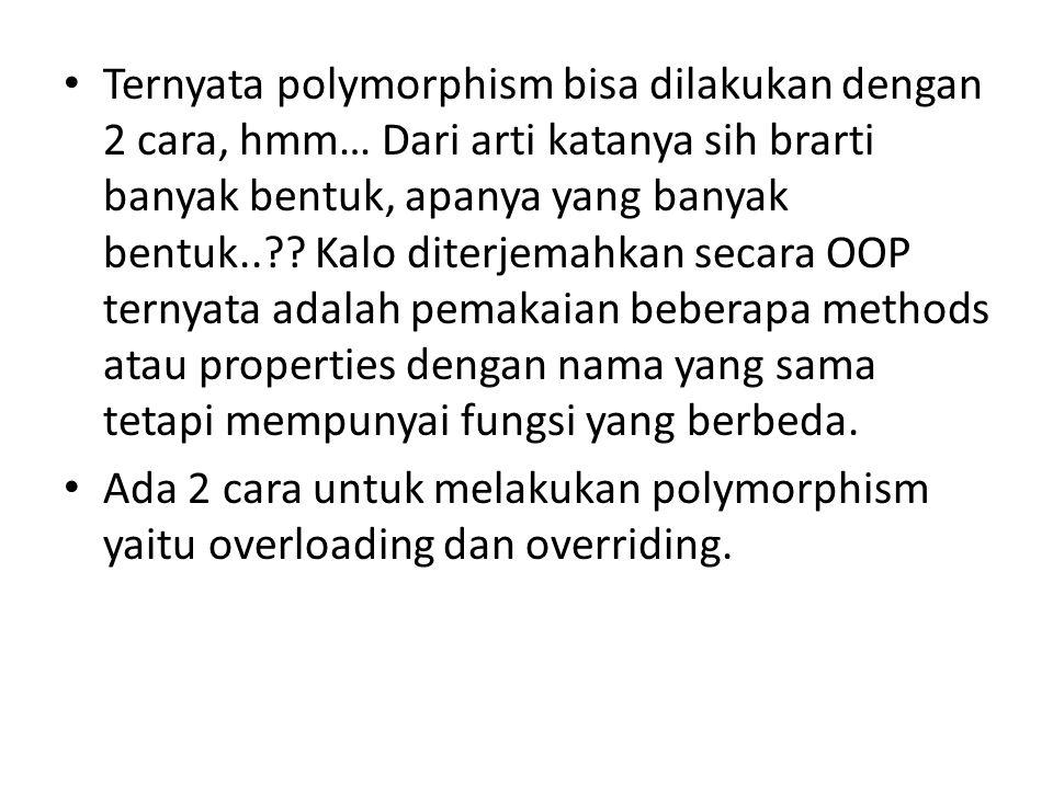 Ternyata polymorphism bisa dilakukan dengan 2 cara, hmm… Dari arti katanya sih brarti banyak bentuk, apanya yang banyak bentuk.. .