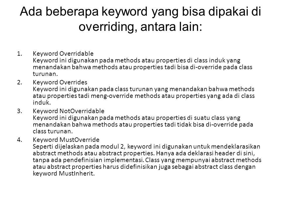 Ada beberapa keyword yang bisa dipakai di overriding, antara lain: 1.Keyword Overridable Keyword ini digunakan pada methods atau properties di class induk yang menandakan bahwa methods atau properties tadi bisa di-override pada class turunan.