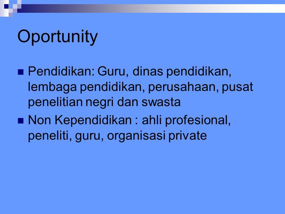 Oportunity Pendidikan: Guru, dinas pendidikan, lembaga pendidikan, perusahaan, pusat penelitian negri dan swasta Non Kependidikan : ahli profesional, peneliti, guru, organisasi private