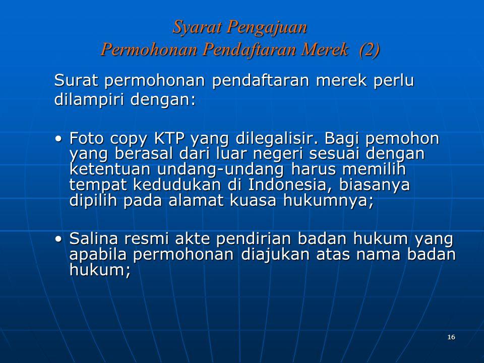 16 Syarat Pengajuan Permohonan Pendaftaran Merek (2) Surat permohonan pendaftaran merek perlu dilampiri dengan: Foto copy KTP yang dilegalisir. Bagi p