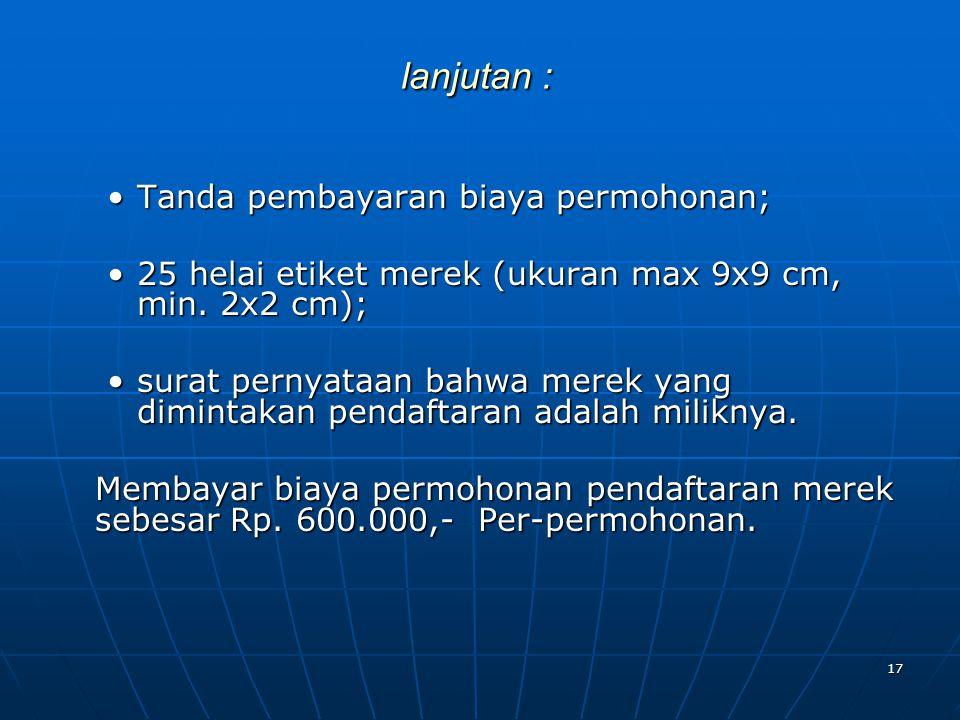 17 lanjutan : Tanda pembayaran biaya permohonan; 25 helai etiket merek (ukuran max 9x9 cm, min. 2x2 cm); surat pernyataan bahwa merek yang dimintakan