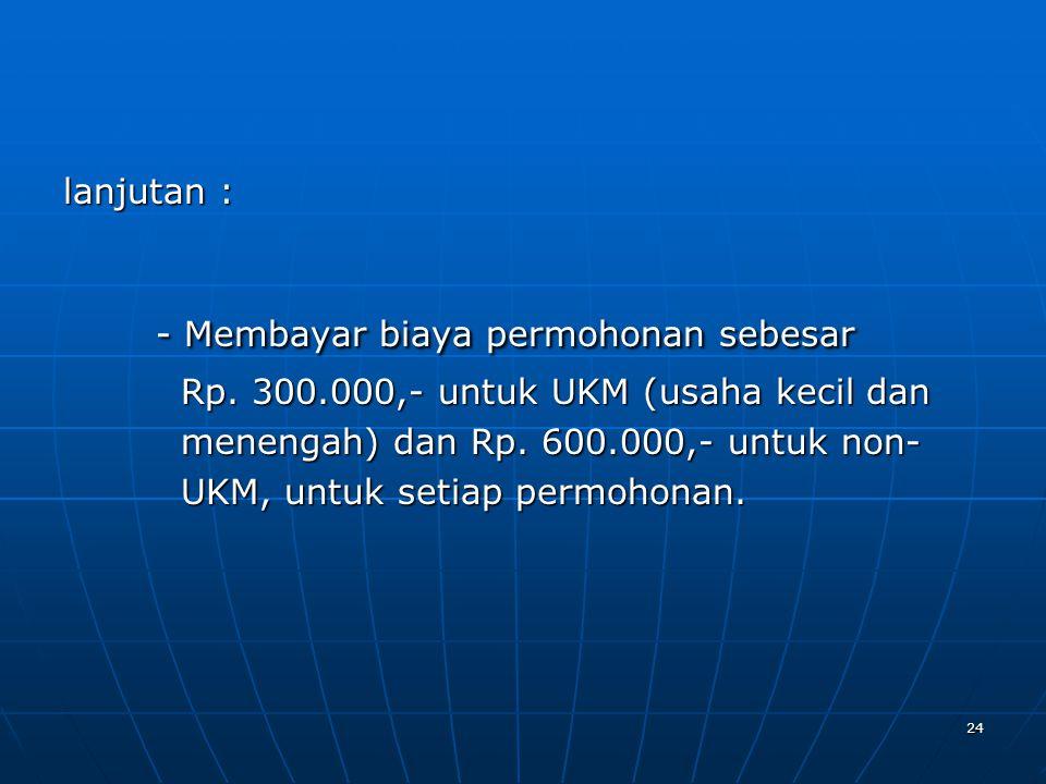 24 lanjutan : - Membayar biaya permohonan sebesar Rp. 300.000,- untuk UKM (usaha kecil dan Rp. 300.000,- untuk UKM (usaha kecil dan menengah) dan Rp.