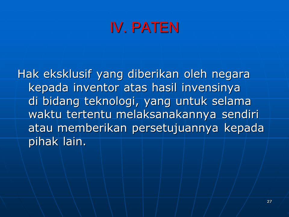 IV. PATEN Hak eksklusif yang diberikan oleh negara kepada inventor atas hasil invensinya di bidang teknologi, yang untuk selama waktu tertentu melaksa