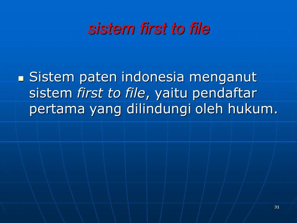 sistem first to file Sistem paten indonesia menganut sistem first to file, yaitu pendaftar pertama yang dilindungi oleh hukum. Sistem paten indonesia