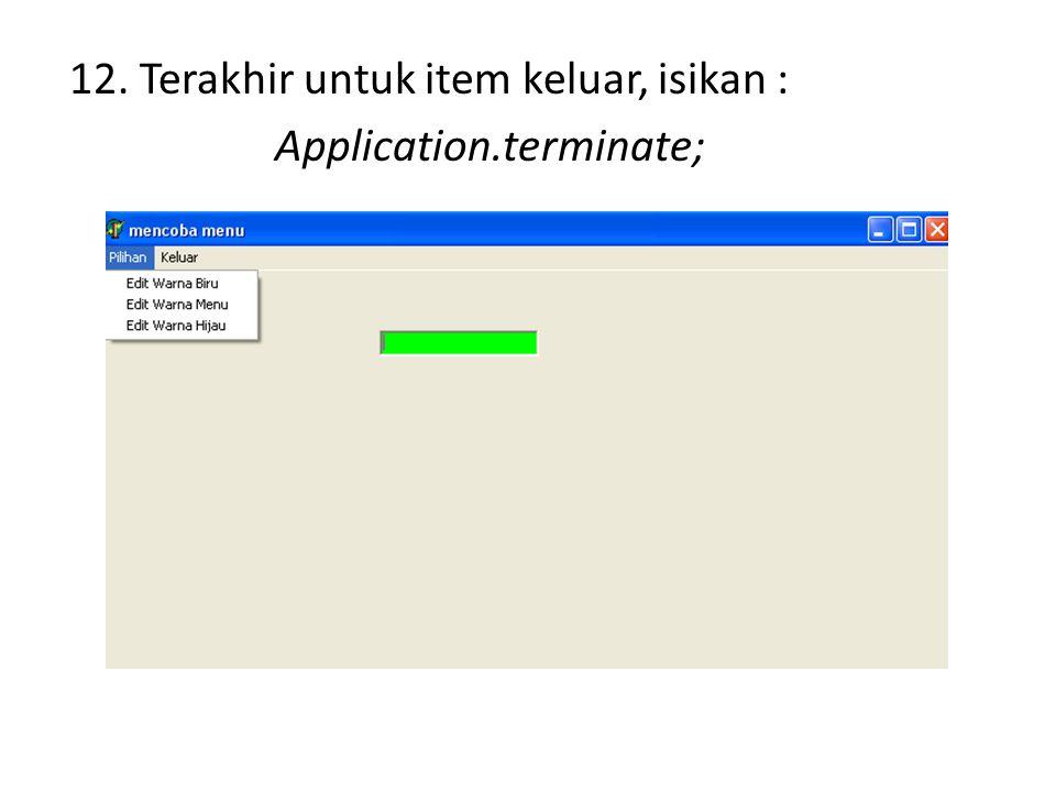 12. Terakhir untuk item keluar, isikan : Application.terminate;