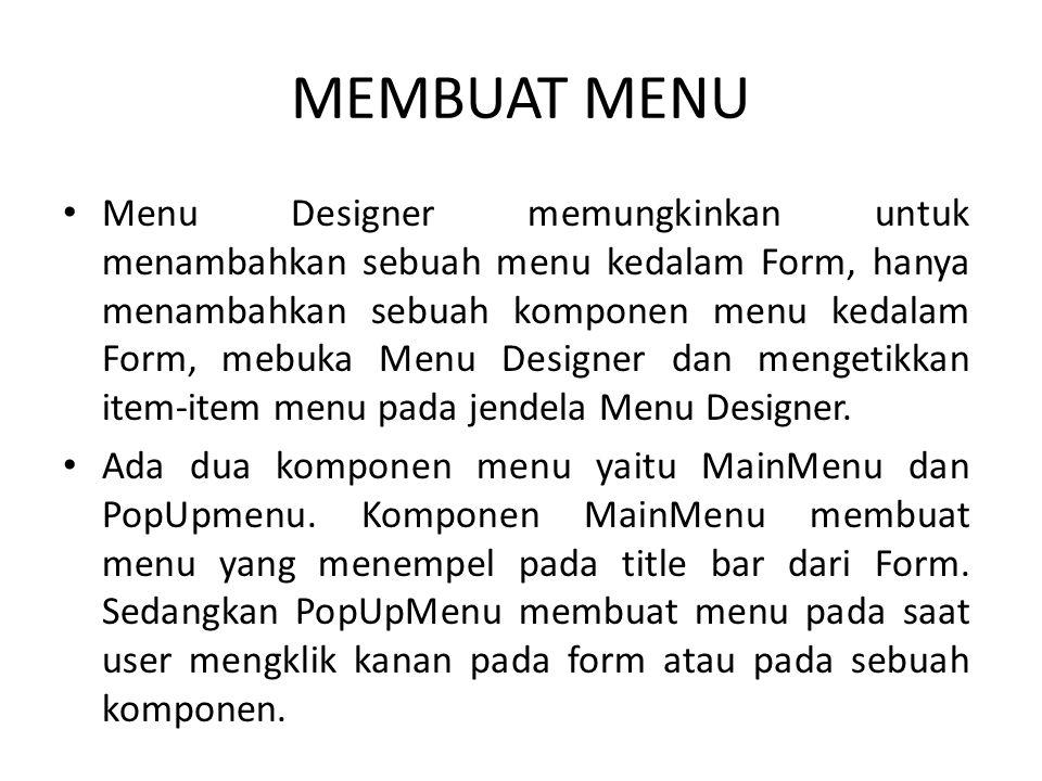 MEMBUAT MENU Menu Designer memungkinkan untuk menambahkan sebuah menu kedalam Form, hanya menambahkan sebuah komponen menu kedalam Form, mebuka Menu Designer dan mengetikkan item-item menu pada jendela Menu Designer.